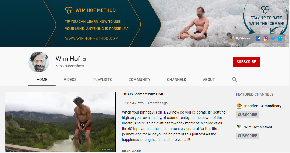 "Wim Hof (""The Iceman"") is the creator of the Wim Hof Method. Through more than thirty years of training in nature, he has developed a method that combines specific breathing techniques, cold exposure and mindset."